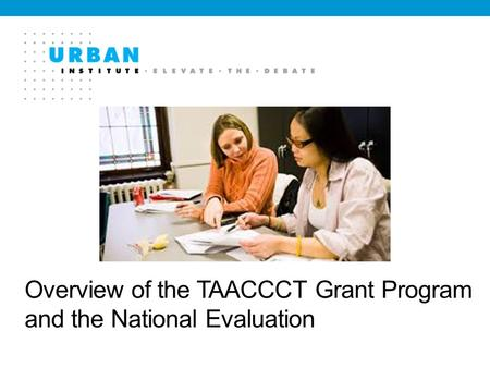Overview of the TAACCCT Grant Program and the National Evaluation.