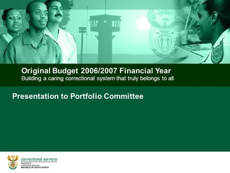 Building a caring correctional system that truly belongs to all Original Budget 2006/2007 Financial Year Presentation to Portfolio Committee.