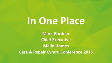 In One Place Mark Gardner Chief Executive Melin Homes Care & Repair Cymru Conference 2015.