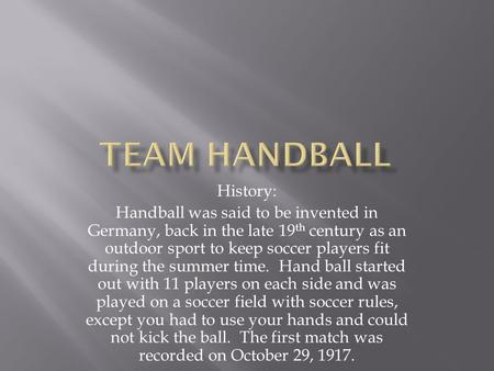 History: Handball was said to be invented in Germany, back in the late 19 th century as an outdoor sport to keep soccer players fit during the summer time.