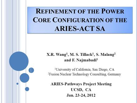 R EFINEMENT OF THE P OWER C ORE C ONFIGURATION OF THE ARIES-ACT SA X.R. Wang 1, M. S. Tillack 1, S. Malang 2 and F. Najmabadi 1 1 University of California,