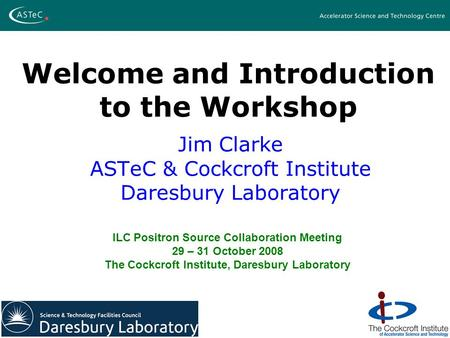Welcome and Introduction to the Workshop Jim Clarke ASTeC & Cockcroft Institute Daresbury Laboratory ILC Positron Source Collaboration Meeting 29 – 31.