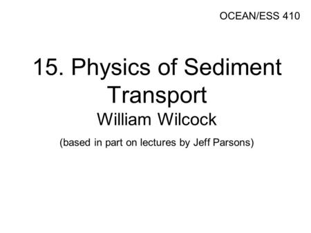 15. Physics of Sediment Transport William Wilcock (based in part on lectures by Jeff Parsons) OCEAN/ESS 410.