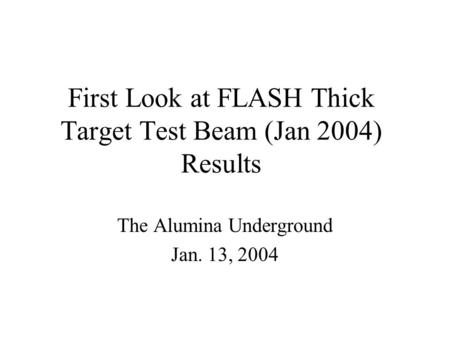 First Look at FLASH Thick Target Test Beam (Jan 2004) Results The Alumina Underground Jan. 13, 2004.