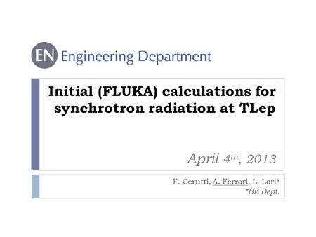 Initial (FLUKA) calculations for synchrotron radiation at TLep April 4 th, 2013 F. Cerutti, A. Ferrari, L. Lari* *BE Dept.