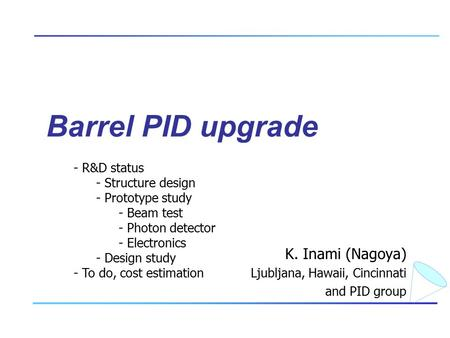 Barrel PID upgrade K. Inami (Nagoya) Ljubljana, Hawaii, Cincinnati and PID group - R&D status - Structure design - Prototype study - Beam test - Photon.