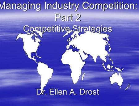Managing Industry Competition: Part 2 Competitive Strategies Dr. Ellen A. Drost.