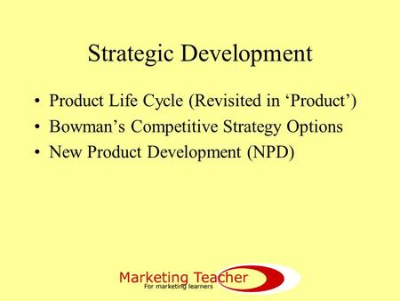 Strategic Development Product Life Cycle (Revisited in 'Product') Bowman's Competitive Strategy Options New Product Development (NPD)