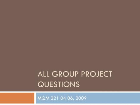 ALL GROUP PROJECT QUESTIONS MQM 221 04 06, 2009. Group Project Questions (Introduction of Business)  What kind of business is your group starting? 