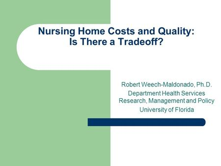 Nursing Home Costs and Quality: Is There a Tradeoff? Robert Weech-Maldonado, Ph.D. Department Health Services Research, Management and Policy University.