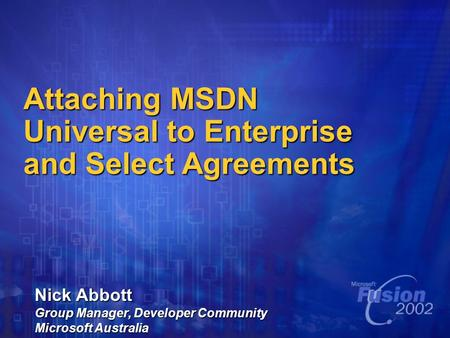 Attaching MSDN Universal to Enterprise and Select Agreements Nick Abbott Group Manager, Developer Community Microsoft Australia.