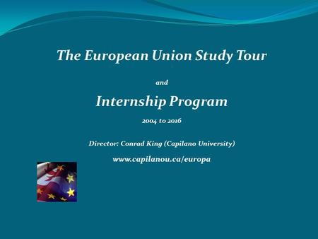 The European Union Study Tour and Internship Program 2004 to 2016 Director: Conrad King (Capilano University) www.capilanou.ca/europa 22.