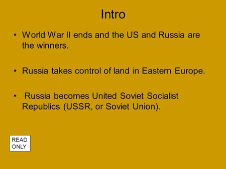 Intro World War II ends and the US and Russia are the winners. Russia takes control of land in Eastern Europe. Russia becomes United Soviet Socialist Republics.