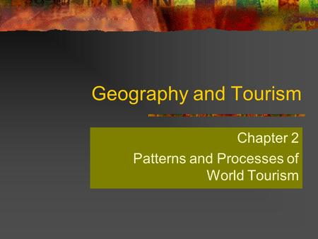 Geography and Tourism Chapter 2 Patterns and Processes of World Tourism.
