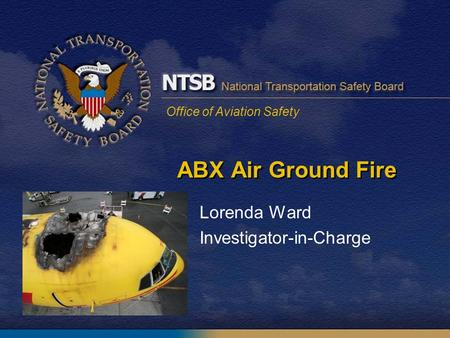 Office of Aviation Safety ABX Air Ground Fire Lorenda Ward Investigator-in-Charge.
