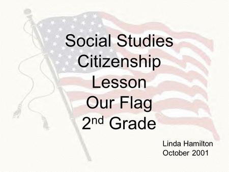 Social Studies Citizenship Lesson Our Flag 2 nd Grade Linda Hamilton October 2001.