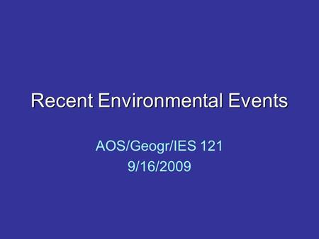 Recent Environmental Events AOS/Geogr/IES 121 9/16/2009.