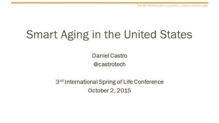 THE CENTER FOR DATA INNOVATION | DATAINNOVATION.ORG Smart Aging in the United States Daniel 3 rd International Spring of Life Conference.