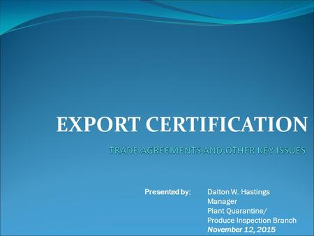 EXPORT CERTIFICATION Presented by: Dalton W. Hastings Manager Plant Quarantine/ Produce Inspection Branch November 12, 2015.