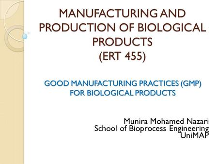 MANUFACTURING AND PRODUCTION OF BIOLOGICAL PRODUCTS (ERT 455) GOOD MANUFACTURING PRACTICES (GMP) FOR BIOLOGICAL PRODUCTS Munira Mohamed Nazari School of.