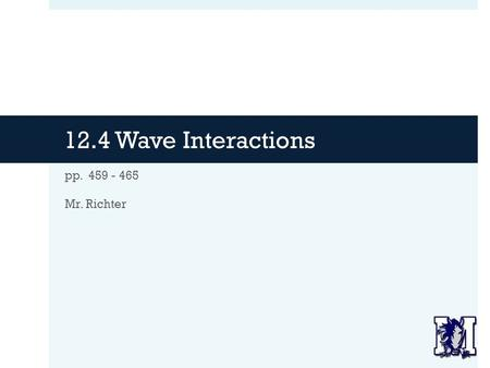 12.4 Wave Interactions pp. 459 - 465 Mr. Richter.
