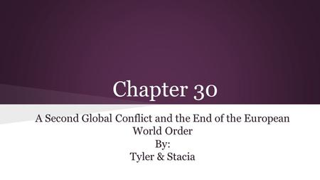 Chapter 30 A Second Global Conflict and the End of the European World Order By: Tyler & Stacia.