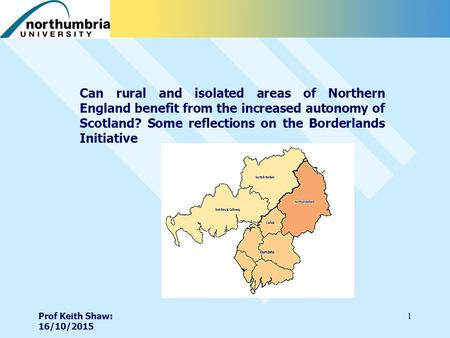 Prof Keith Shaw: 16/10/2015 1 Can rural and isolated areas of Northern England benefit from the increased autonomy of Scotland? Some reflections on the.
