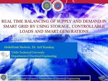 REAL TIME BALANCING OF SUPPLY AND DEMAND IN SMART GRID BY USING STORAGE, CONTROLLABLE LOADS AND SMART GENERATIONS Abdulfetah Shobole, Dr. Arif Karakaş.