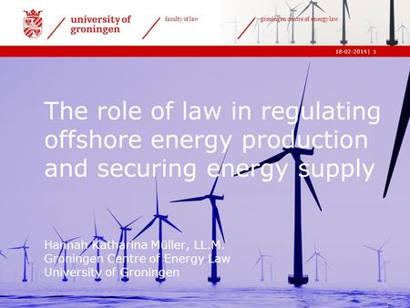 | faculty of law groningen centre of energy law 18-02-20141 The role of law in regulating offshore energy production and securing energy supply Hannah.