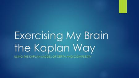 Exercising My Brain the Kaplan Way USING THE KAPLAN MODEL OF DEPTH AND COMPLEXITY.