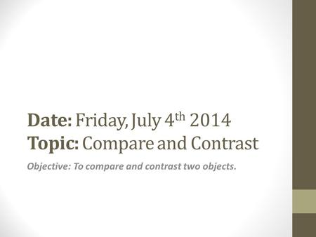 Date: Friday, July 4 th 2014 Topic: Compare and Contrast Objective: To compare and contrast two objects.