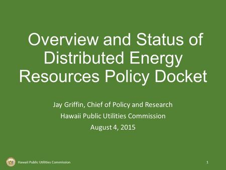Overview and Status of Distributed Energy Resources Policy Docket Jay Griffin, Chief of Policy and Research Hawaii Public Utilities Commission August 4,
