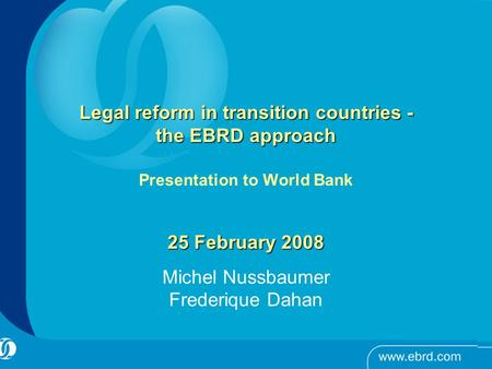 Legal reform in transition countries - the EBRD approach Legal reform in transition countries - the EBRD approach Presentation to World Bank 25 February.