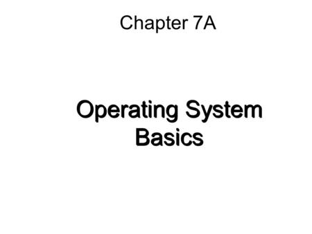 Chapter 7A Operating System Basics. 7A-2 Functions of Operating Systems Provide a user interface Run programs Manage hardware devices Organized file storage.