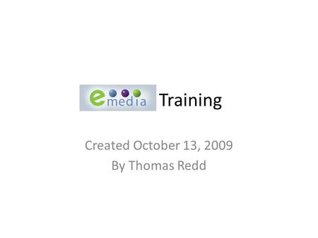 Emedia Training Created October 13, 2009 By Thomas Redd.