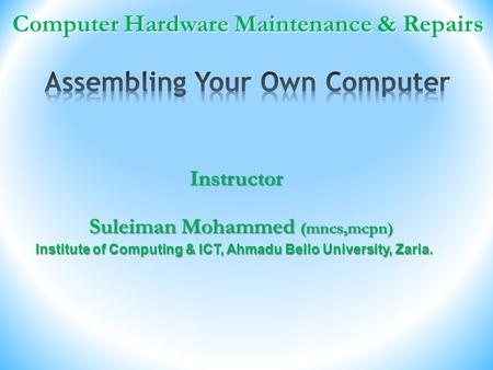 Computer Hardware Maintenance & Repairs Computer Hardware Maintenance & Repairs Suleiman Mohammed (mncs,mcpn) Instructor Institute of Computing & ICT,