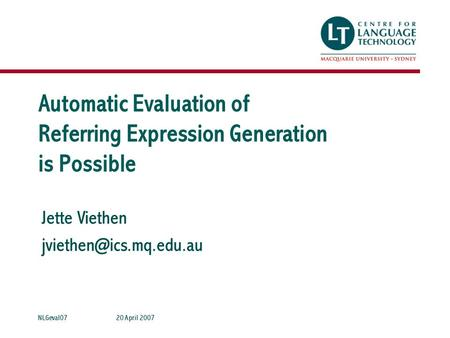 Jette Viethen 20 April 2007NLGeval07 Automatic Evaluation of Referring Expression Generation is Possible.