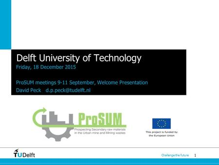 1 Challenge the future Delft University of Technology Friday, 18 December 2015 ProSUM meetings 9-11 September, Welcome Presentation David Peck
