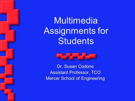Multimedia Assignments for Students Dr. Susan Codone Assistant Professor, TCO Mercer School of Engineering.