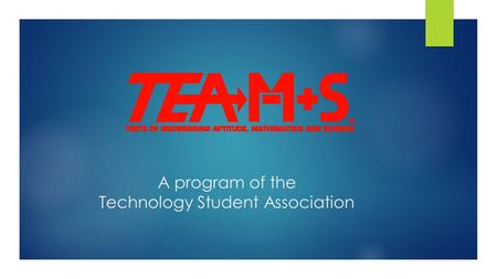 A program of the Technology Student Association. Tests of Engineering Aptitude, Mathematics and Science (TEAMS)  TEAMS is a one-day engineering competition.