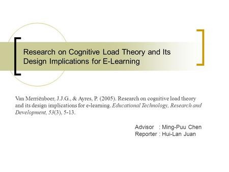 Research on Cognitive Load Theory and Its Design Implications for E-Learning Advisor : Ming-Puu Chen Reporter : Hui-Lan Juan Van Merriënboer, J.J.G., &