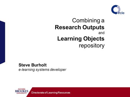 Combining a Research Outputs and Learning Objects repository Directorate of Learning Resources Steve Burholt e-learning systems developer.