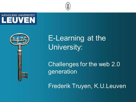 E-Learning at the University: Challenges for the web 2.0 generation Frederik Truyen, K.U.Leuven.