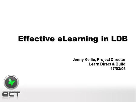 Effective eLearning in LDB Jenny Kellie, Project Director Learn Direct & Build 17/03/06.