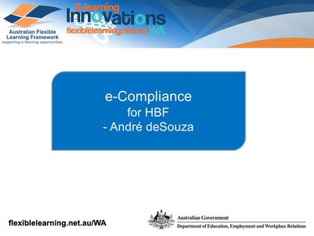 E-Compliance for HBF - André deSouza. Diverse learner groups Geographically dispersed locations Need for flexibility and diversity in training delivery.