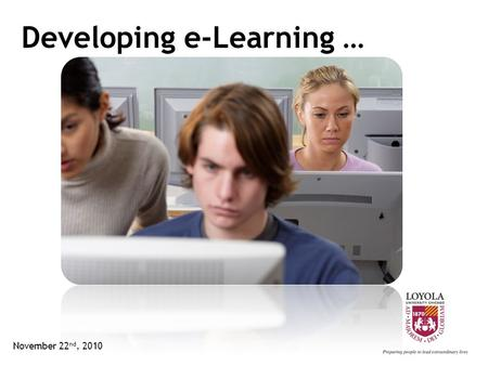 Developing e-Learning … November 22 nd, 2010. Objectives … Designing e-Learning e-Learning Principles Other Considerations Bringing it Together November.