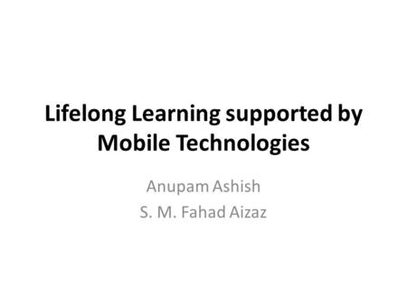 Lifelong Learning supported by Mobile Technologies Anupam Ashish S. M. Fahad Aizaz.