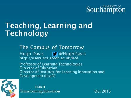 ILIaD Transforming Education Teaching, Learning and Technology Oct 2015 Hugh  Professor of Learning Technologies.