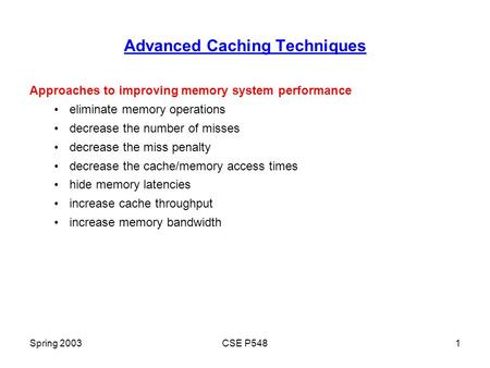 Spring 2003CSE P5481 Advanced Caching Techniques Approaches to improving memory system performance eliminate memory operations decrease the number of misses.