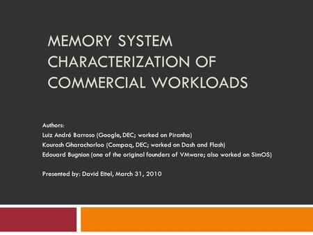 MEMORY SYSTEM CHARACTERIZATION OF COMMERCIAL WORKLOADS Authors: Luiz André Barroso (Google, DEC; worked on Piranha) Kourosh Gharachorloo (Compaq, DEC;